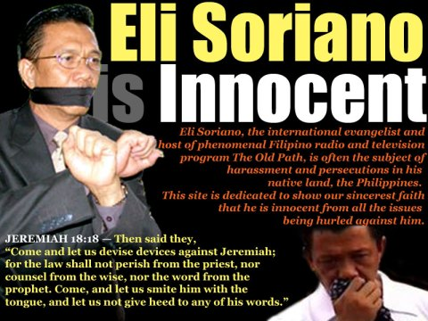 Eli Soriano, the international evangelist and host of phenomenal Filipino radio and television program The Old Path, is often the subject of harassment and persecutions in his native land, the Philippines. This site is dedicated to show our sincerest faith that he is innocent from all the issues being hurled against him.